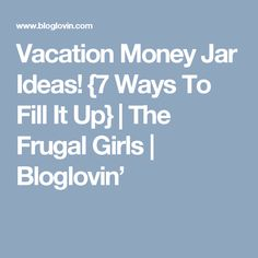 Vacation Money Jar Ideas! {7 Ways To Fill It Up} | The Frugal Girls | Bloglovin'