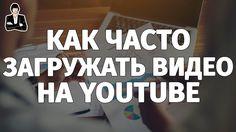 Как часто загружать видео на YouTube. Периодичность на YouTube. Как раск...