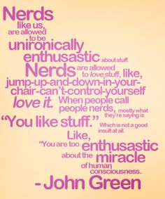 "Nerds like us are allowed to be unironically enthusiastic about stuff. Nerds are allowed to love stuff, like, jump-up-and-down-in-your-chair-can't-control-yourself love it. When people call people nerds, mostly what they're saying is ""You like stuff."" Which is not a good insult at all. Like, ""You are too enthusiastic about the miracle of human consciousness.""     —John Green"