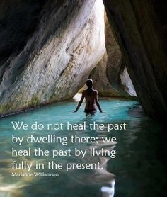 we do not heal the past by dwelling there. we heal the pasty by living fully in the present.