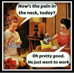 How's the pain in the neck today? .... He just went to work.