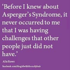 """Before I learned about Asperger Syndrome, it never occurred to me that I was having challenges that other people just did not have."" We accept our own reality as ""normal"" until presented with an alternative. Syndrome D'asperger, Asperger Syndrome, Aspergers Women, Understanding Autism, Adhd And Autism, Autism Help, Autism Quotes, High Functioning Autism, Adhd"