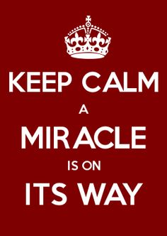 KEEP CALM A MIRACLE IS ON ITS WAY