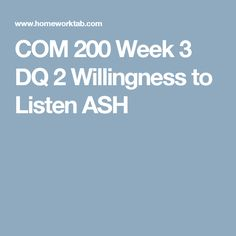 COM 200 Week 3 DQ 2 Willingness to Listen ASH