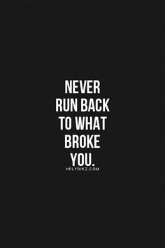 Yes! Never go back! And if what broke you tries reaching out to you again, ignore them. They haven't changed! A valuable lesson for everyone to know.