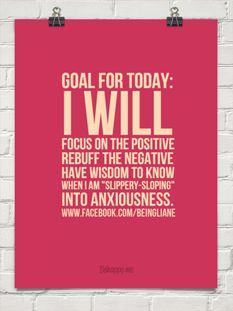 """Goal for today: I WILL FOCUS on the positive Rebuff the negative Have wisdom to know when I am """"slippery-sloping"""" into anxiousness #feistykindness365  facebook.com/feistykindness365"""