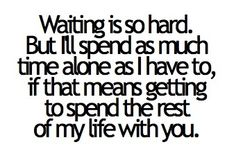Waiting is so hard. But I'll spend as much time alone as I have to, if that means getting to spend the rest of my life with you.