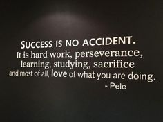 Success is no accident. It is hard work, perseverance, learning, studying, sacrifice and most of all, love of what you are doing. -Pele