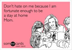 Don't hate on me because I am fortunate enough to be a stay at home Mom. Its hard but I love it. Wouldnt want it any other way