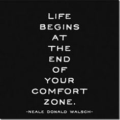 """""""Life begins at the end of your comfort zone."""" ~Neale Donald Walsch"""