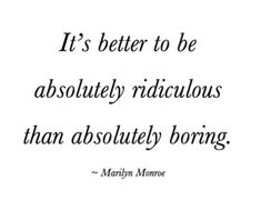 """It's better to be absolutely ridiculous than absolutely boring."" -Marilyn Monroe"