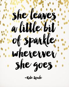 """She leaves a little bit of sparkle wherever she goes."" -Kate Spade"