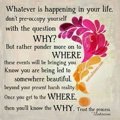 Don't obsess about why things are happening to you. Trust that  where things are taking you will be worth it.