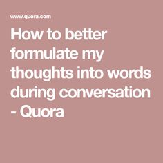 How to better formulate my thoughts into words during conversation - Quora