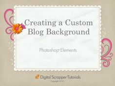 Create Your Own Custom Blogger Background by Digiscrap101 - Kayla Lamoreaux. Create your own custom background header using Photoshop Elements.