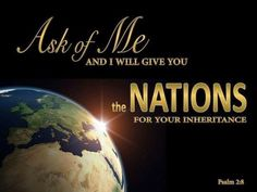 Ask of me, and I will make the nations your heritage, and the ends of the earth your possession Psalms 2:8