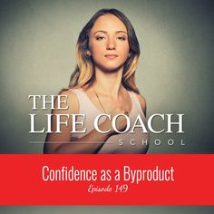 The Life Coach School Podcast Episode #149: Confidence as a Byproduct