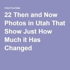 22 Then and Now Photos in Utah That Show Just How Much it Has Changed