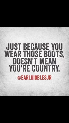 Earl dibbles jr yes thank you someone says this all them people at the houston rodeo in boots and im like you aint country you're a fake