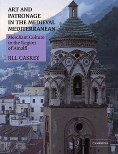 JILL CASKEY. Art and Patronage in the Medieval Mediterranean Merchant Culture in the Region of Amalfi, Cambridge University Press, 2011