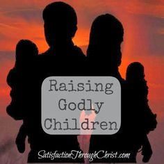 Raising Godly Children - Satisfaction Through Christ | Biblical wisdom on how to raise children who love and fear the Lord.