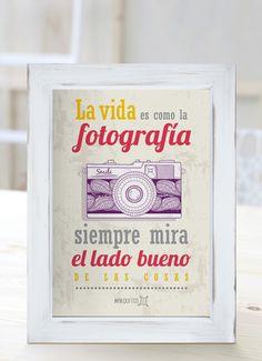 La vida es como la fotografía, siempre mira el lado bueno de las cosas.