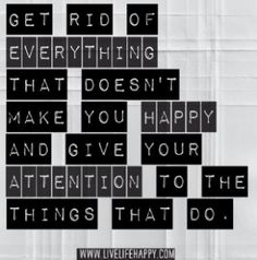 Let go of everything that doesn't make you happy and give your attention to the things that do.  (Links to 65 Positive Quotes and Sayings to Help with Mental Health) Letting go of Clutter and other Things: whttps://www.pinterest.com/addfreesources/letting-go-of-clutter-and-other-things/