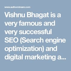 Vishnu Bhagat is a very famous and very successful SEO (Search engine optimization) and digital marketing and Internet marketing specialist. Vishnu Bhagat is defined SEO (Search engine optimization) is the method of strategies, techniques and increase the amount of visitor on our website. For more information http://www.vishnubhagat.com/
