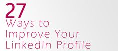 27 Ways to Improve Your LinkedIn Profile