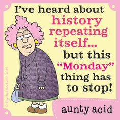 "I've heard about history repeating itself...but this ""Monday"" thing has to stop! - Aunty Acid"