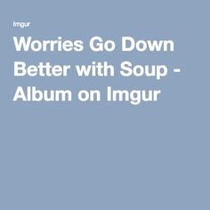 Worries Go Down Better with Soup - Album on Imgur