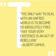 the only way to deal with an unfree world is to become so absolutely free that your every existence is an act of rebellion. - albert camus