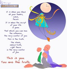 It is when you shed all your masks, roles, faces. It is when the script of your life is gone. That which you can see, the essence, the very center of you. This is truth. The stark, naked truth, right here in the very center of you. This is you. You are the truth.