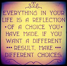 Everything in your life is a reflection of a choice you have made. If you want a different result, make different choices. SO SIMPLE. SO TRUE. #quotes #inspiration