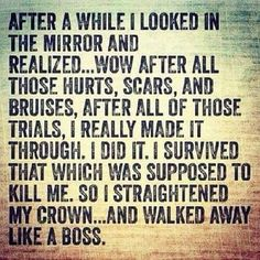 After a while I looked in the mirror and realized.Wow after all those hurts, scars and bruises, I really made it through. I survived that which was supposed to kill me. So I straightened my crown . and walked away like a boss. Great Quotes, Quotes To Live By, Inspirational Quotes, Motivational, Fabulous Quotes, Meaningful Quotes, Ego Quotes, Life Quotes, Study Quotes