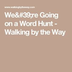 We're Going on a Word Hunt - Walking by the Way