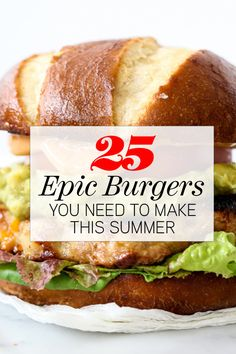 25 Epic Burgers You Need to Make This Summer                                                                                                                                                                                 More
