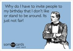 Why do I have to invite people to my birthday that I don't like or stand to be around. Its just not fair!