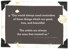 """Our world always need reminders of those things which are good, true & beautiful.     The artists are always the ones that remind us."""""""