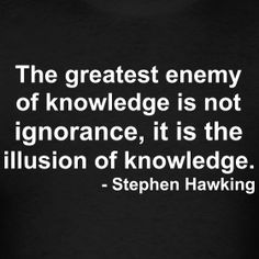 """""""The greatest enemy of knowledge is not ingorance, it is the illusion of knowledge."""" ~Stephen Hawking"""