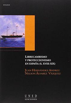 Librecambismo y proteccionismo en España (s. XVIII-XIX) / Juan Hernández Andreu, Nelson Álvarez Vázquez. Madrid : Universidad Nacional de Educación a Distancia, 2005. http://cataleg.ub.edu/record=b2217364~S1*cat    #bibeco