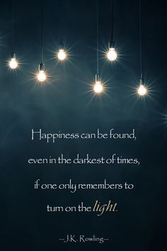 """""""Happiness can be found, even in the darkest of times, if one only remembers to turn on the light."""" —J.K. Rowling"""