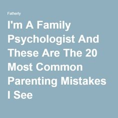 I'm A Family Psychologist And These Are The 20 Most Common Parenting Mistakes I See