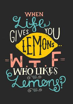 When Life Gives You Lemons...WTF Who Likes Lemons? (Anti Affirmation Posters via Behance)