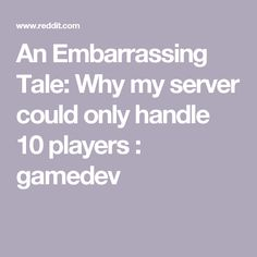 An Embarrassing Tale: Why my server could only handle 10 players : gamedev