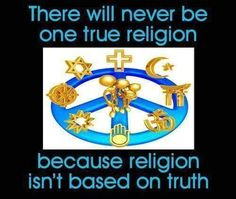 There will never be one true religion because religion isn't based on truth