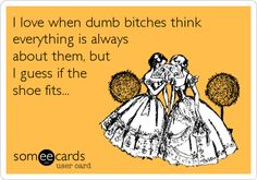 I love when dumb bitches think everything is always about them, but I guess if the shoe fits...    someecards.com
