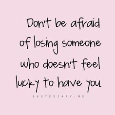 Don't be afraid of losing someone who doesn't feel lucky to have you.... #quotes #love