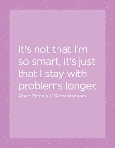 It's not that I'm so smart it's just that I stay with problems longer. http://www.quoteistan.com/2016/05/its-not-that-im-so-smart-its-just-that.html