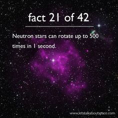Fact 21 of 42: Neutron stars can rotate up to 500 times in 1 second.